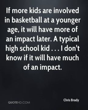 If more kids are involved in basketball at a younger age, it will have more of an impact later. A typical high school kid . . . I don't know if it will have much of an impact.