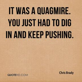 It was a quagmire. You just had to dig in and keep pushing.
