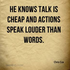 Chris Cox - He knows talk is cheap and actions speak louder than words.