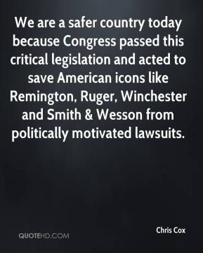 Chris Cox - We are a safer country today because Congress passed this critical legislation and acted to save American icons like Remington, Ruger, Winchester and Smith & Wesson from politically motivated lawsuits.