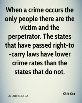 Chris Cox - When a crime occurs the only people there are the victim and the perpetrator. The states that have passed right-to-carry laws have lower crime rates than the states that do not.