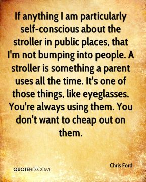 Chris Ford - If anything I am particularly self-conscious about the stroller in public places, that I'm not bumping into people. A stroller is something a parent uses all the time. It's one of those things, like eyeglasses. You're always using them. You don't want to cheap out on them.