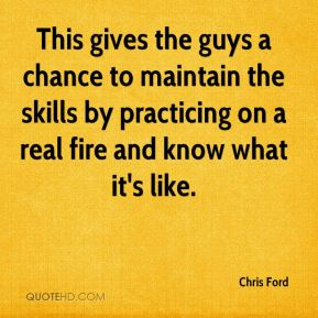 Chris Ford - This gives the guys a chance to maintain the skills by practicing on a real fire and know what it's like.