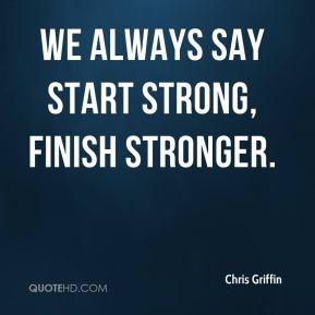 We always say start strong, finish stronger.