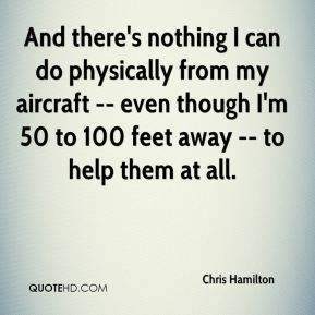 Chris Hamilton - And there's nothing I can do physically from my aircraft -- even though I'm 50 to 100 feet away -- to help them at all.