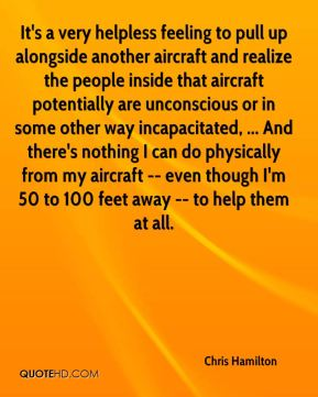 Chris Hamilton - It's a very helpless feeling to pull up alongside another aircraft and realize the people inside that aircraft potentially are unconscious or in some other way incapacitated, ... And there's nothing I can do physically from my aircraft -- even though I'm 50 to 100 feet away -- to help them at all.