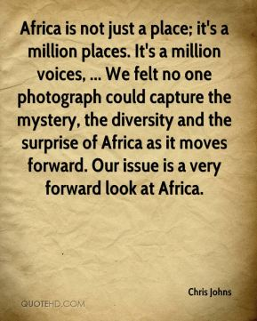 Africa is not just a place; it's a million places. It's a million voices, ... We felt no one photograph could capture the mystery, the diversity and the surprise of Africa as it moves forward. Our issue is a very forward look at Africa.