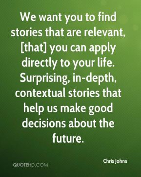 We want you to find stories that are relevant, [that] you can apply directly to your life. Surprising, in-depth, contextual stories that help us make good decisions about the future.