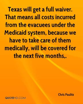 Chris Paulitz - Texas will get a full waiver. That means all costs incurred from the evacuees under the Medicaid system, because we have to take care of them medically, will be covered for the next five months.