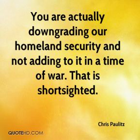 Chris Paulitz - You are actually downgrading our homeland security and not adding to it in a time of war. That is shortsighted.