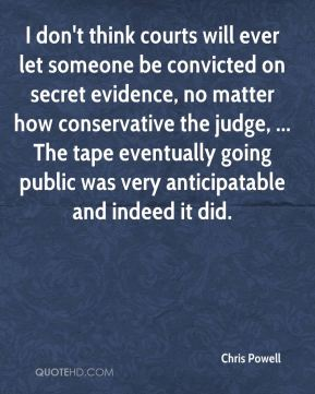 Chris Powell - I don't think courts will ever let someone be convicted on secret evidence, no matter how conservative the judge, ... The tape eventually going public was very anticipatable and indeed it did.