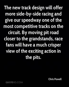 Chris Powell - The new track design will offer more side-by-side racing and give our speedway one of the most competitive tracks on the circuit. By moving pit road closer to the grandstands, race fans will have a much crisper view of the exciting action in the pits.