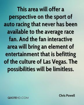 Chris Powell - This area will offer a perspective on the sport of auto racing that never has been available to the average race fan. And the fan interactive area will bring an element of entertainment that is befitting of the culture of Las Vegas. The possibilities will be limitless.