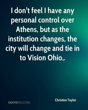 Christine Taylor - I don't feel I have any personal control over Athens, but as the institution changes, the city will change and tie in to Vision Ohio.