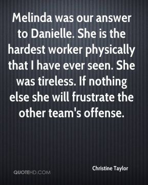 Christine Taylor - Melinda was our answer to Danielle. She is the hardest worker physically that I have ever seen. She was tireless. If nothing else she will frustrate the other team's offense.