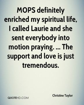 Christine Taylor - MOPS definitely enriched my spiritual life, I called Laurie and she sent everybody into motion praying. ... The support and love is just tremendous.