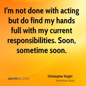 I'm not done with acting but do find my hands full with my current responsibilities. Soon, sometime soon.