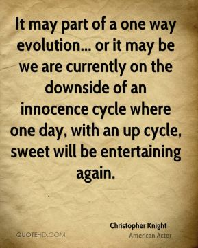 Christopher Knight - It may part of a one way evolution... or it may be we are currently on the downside of an innocence cycle where one day, with an up cycle, sweet will be entertaining again.