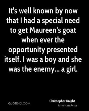 Christopher Knight - It's well known by now that I had a special need to get Maureen's goat when ever the opportunity presented itself. I was a boy and she was the enemy... a girl.