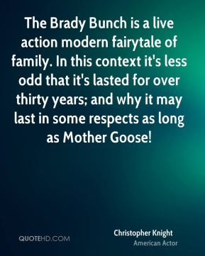 The Brady Bunch is a live action modern fairytale of family. In this context it's less odd that it's lasted for over thirty years; and why it may last in some respects as long as Mother Goose!