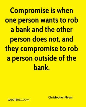 Christopher Myers - Compromise is when one person wants to rob a bank and the other person does not, and they compromise to rob a person outside of the bank.