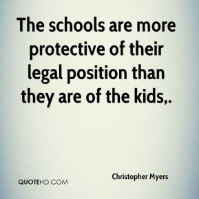 Christopher Myers - The schools are more protective of their legal position than they are of the kids.
