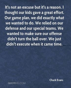 Chuck Evans - It's not an excuse but it's a reason. I thought our kids gave a great effort. Our game plan, we did exactly what we wanted to do. We relied on our defense and our special teams. We wanted to make sure our offense didn't turn the ball over. We just didn't execute when it came time.