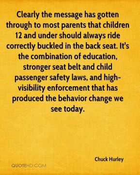 Chuck Hurley - Clearly the message has gotten through to most parents that children 12 and under should always ride correctly buckled in the back seat. It's the combination of education, stronger seat belt and child passenger safety laws, and high-visibility enforcement that has produced the behavior change we see today.