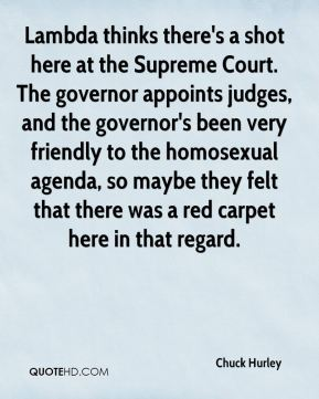 Chuck Hurley - Lambda thinks there's a shot here at the Supreme Court. The governor appoints judges, and the governor's been very friendly to the homosexual agenda, so maybe they felt that there was a red carpet here in that regard.