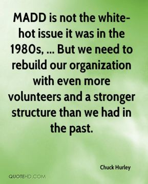 Chuck Hurley - MADD is not the white-hot issue it was in the 1980s, ... But we need to rebuild our organization with even more volunteers and a stronger structure than we had in the past.