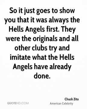 So it just goes to show you that it was always the Hells Angels first. They were the originals and all other clubs try and imitate what the Hells Angels have already done.