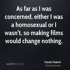 As far as I was concerned, either I was a homosexual or I wasn't, so making films would change nothing.