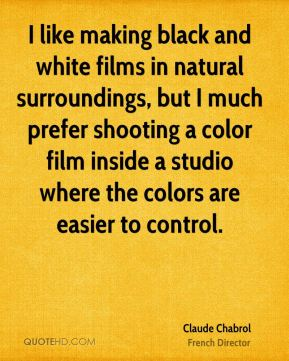 I like making black and white films in natural surroundings, but I much prefer shooting a color film inside a studio where the colors are easier to control.