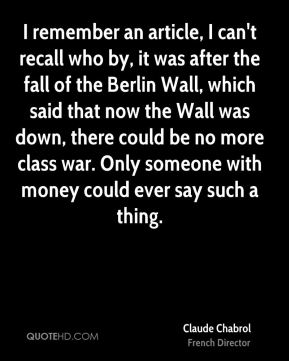 Claude Chabrol - I remember an article, I can't recall who by, it was after the fall of the Berlin Wall, which said that now the Wall was down, there could be no more class war. Only someone with money could ever say such a thing.