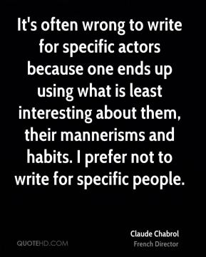 It's often wrong to write for specific actors because one ends up using what is least interesting about them, their mannerisms and habits. I prefer not to write for specific people.