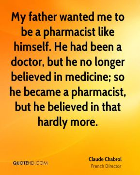 My father wanted me to be a pharmacist like himself. He had been a doctor, but he no longer believed in medicine; so he became a pharmacist, but he believed in that hardly more.