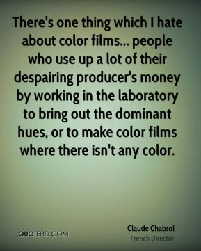 There's one thing which I hate about color films... people who use up a lot of their despairing producer's money by working in the laboratory to bring out the dominant hues, or to make color films where there isn't any color.