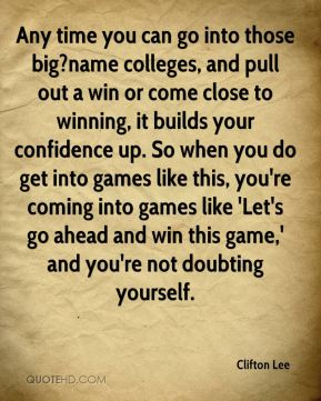 Clifton Lee - Any time you can go into those big?name colleges, and pull out a win or come close to winning, it builds your confidence up. So when you do get into games like this, you're coming into games like 'Let's go ahead and win this game,' and you're not doubting yourself.