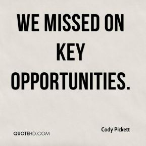 Cody Pickett - We missed on key opportunities.