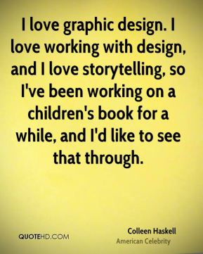 Colleen Haskell - I love graphic design. I love working with design, and I love storytelling, so I've been working on a children's book for a while, and I'd like to see that through.