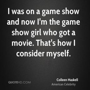 Colleen Haskell - I was on a game show and now I'm the game show girl who got a movie. That's how I consider myself.