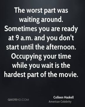 Colleen Haskell - The worst part was waiting around. Sometimes you are ready at 9 a.m. and you don't start until the afternoon. Occupying your time while you wait is the hardest part of the movie.