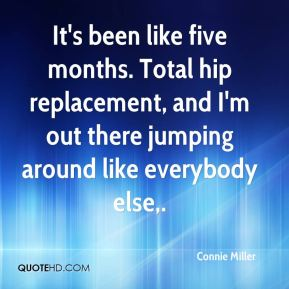 It's been like five months. Total hip replacement, and I'm out there jumping around like everybody else.