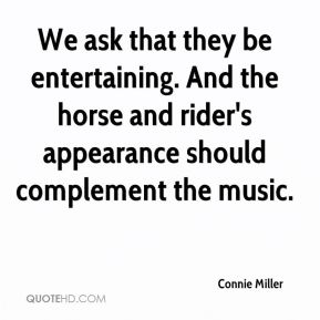 Connie Miller - We ask that they be entertaining. And the horse and rider's appearance should complement the music.
