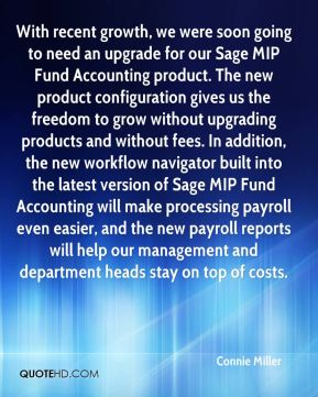 Connie Miller - With recent growth, we were soon going to need an upgrade for our Sage MIP Fund Accounting product. The new product configuration gives us the freedom to grow without upgrading products and without fees. In addition, the new workflow navigator built into the latest version of Sage MIP Fund Accounting will make processing payroll even easier, and the new payroll reports will help our management and department heads stay on top of costs.