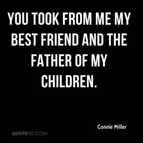 Connie Miller - You took from me my best friend and the father of my children.
