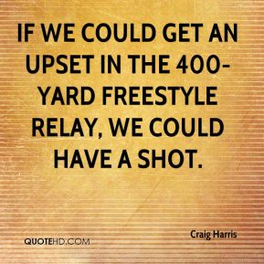 If we could get an upset in the 400-yard freestyle relay, we could have a shot.