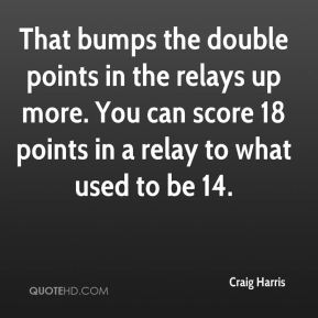 Craig Harris - That bumps the double points in the relays up more. You can score 18 points in a relay to what used to be 14.