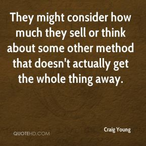 Craig Young - They might consider how much they sell or think about some other method that doesn't actually get the whole thing away.