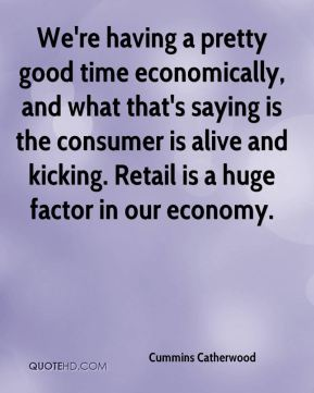 We're having a pretty good time economically, and what that's saying is the consumer is alive and kicking. Retail is a huge factor in our economy.